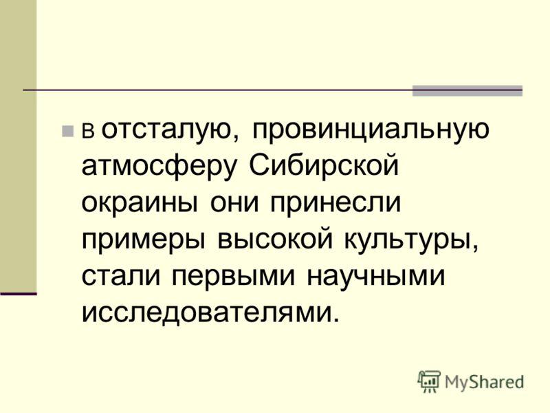 В отсталую, провинциальную атмосферу Сибирской окраины они принесли примеры высокой культуры, стали первыми научными исследователями.