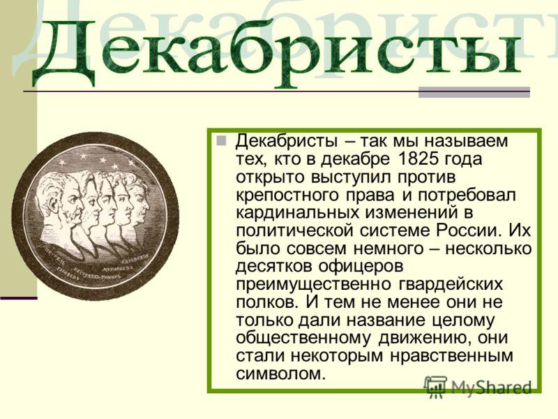 Декабристы – так мы называем тех, кто в декабре 1825 года открыто выступил против крепостного права и потребовал кардинальных изменений в политической системе России. Их было совсем немного – несколько десятков офицеров преимущественно гвардейских по