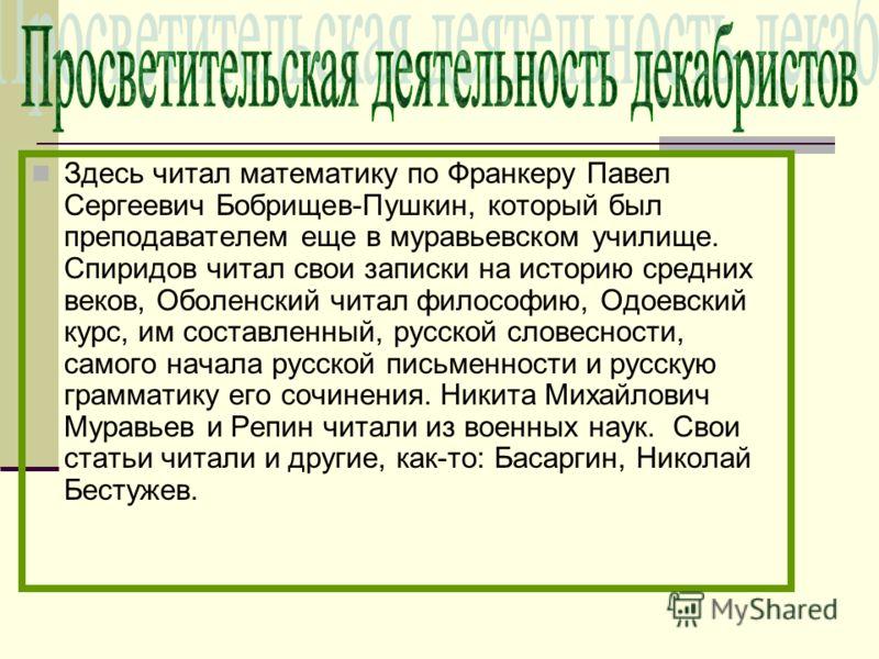 Здесь читал математику по Франкеру Павел Сергеевич Бобрищев-Пушкин, который был преподавателем еще в муравьевском училище. Спиридов читал свои записки на историю средних веков, Оболенский читал философию, Одоевский курс, им составленный, русской слов