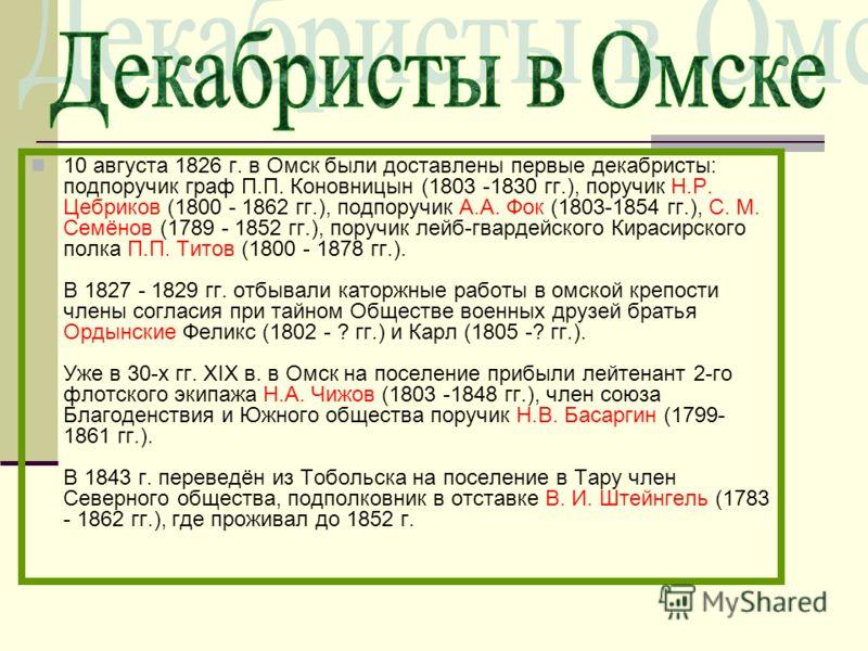 10 августа 1826 г. в Омск были доставлены первые декабристы: подпоручик граф П.П. Коновницын (1803 -1830 гг.), поручик Н.Р. Цебриков (1800 - 1862 гг.), подпоручик А.А. Фок (1803-1854 гг.), С. М. Семёнов (1789 - 1852 гг.), поручик лейб-гвардейского Ки