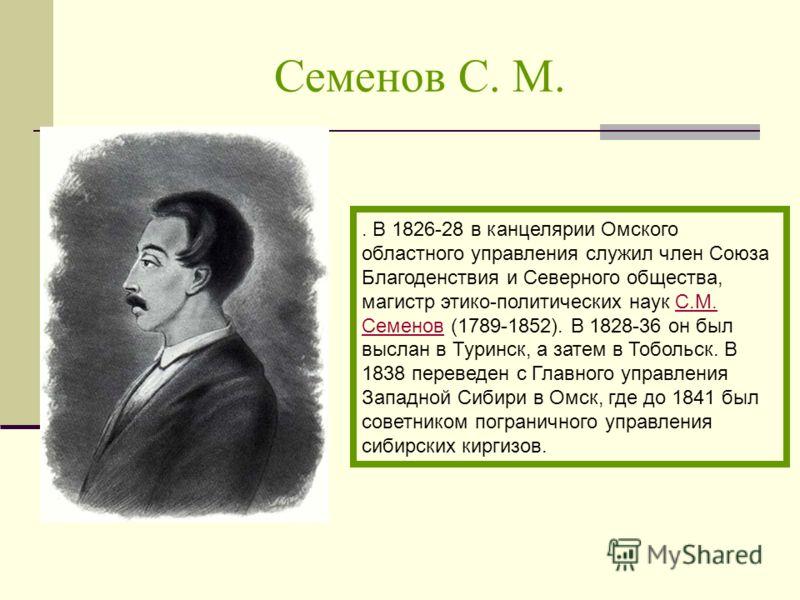 Семенов С. М.. В 1826-28 в канцелярии Омского областного управления служил член Союза Благоденствия и Северного общества, магистр этико-политических наук С.М. Семенов (1789-1852). В 1828-36 он был выслан в Туринск, а затем в Тобольск. В 1838 переведе