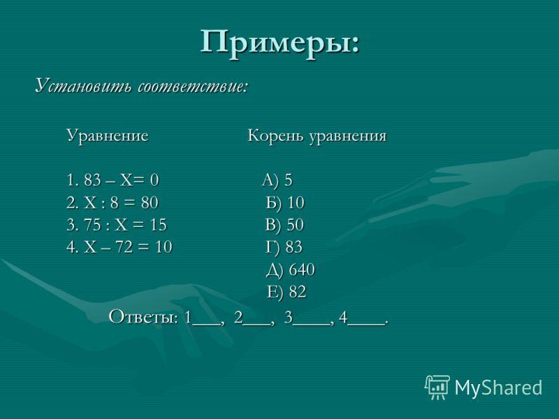 Примеры: Установить соответствие: Уравнение Корень уравнения Уравнение Корень уравнения 1. 83 – Х= 0 А) 5 1. 83 – Х= 0 А) 5 2. Х : 8 = 80 Б) 10 2. Х : 8 = 80 Б) 10 3. 75 : Х = 15 В) 50 3. 75 : Х = 15 В) 50 4. Х – 72 = 10 Г) 83 4. Х – 72 = 10 Г) 83 Д)