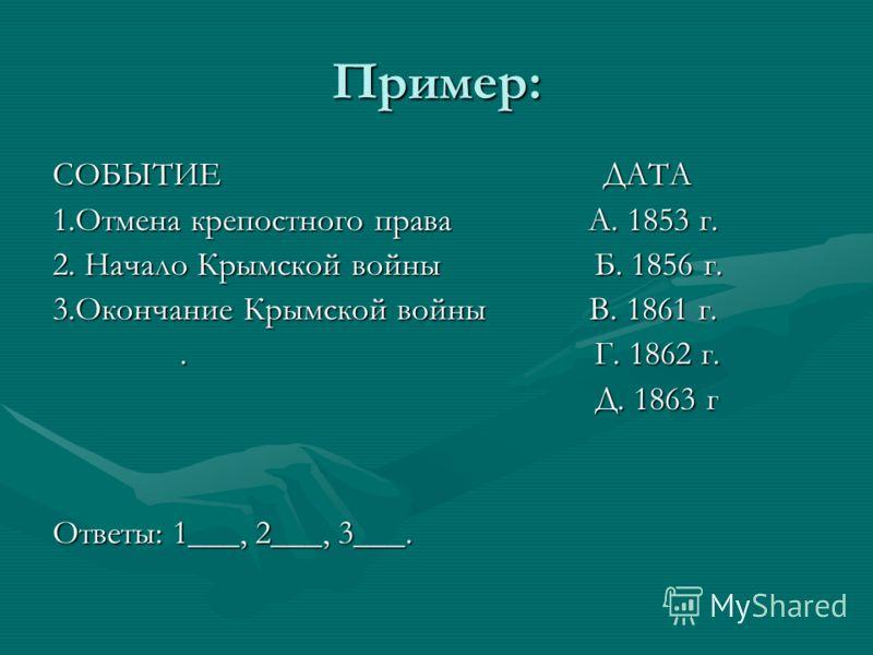 Пример: СОБЫТИЕ ДАТА 1.Отмена крепостного права А. 1853 г. 2. Начало Крымской войны Б. 1856 г. 3.Окончание Крымской войны В. 1861 г.. Г. 1862 г.. Г. 1862 г. Д. 1863 г Д. 1863 г Ответы: 1___, 2___, 3___.