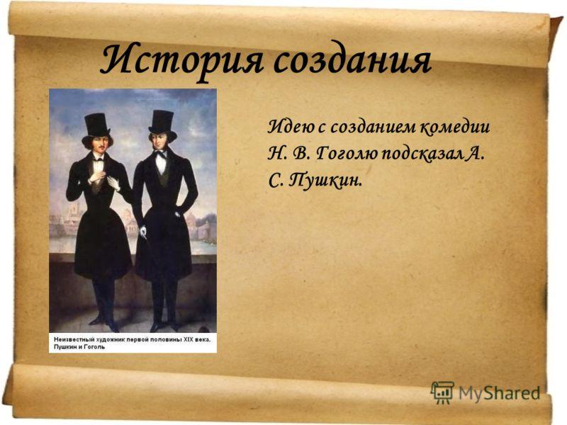 История создания Идею с созданием комедии Н. В. Гоголю подсказал А. С. Пушкин.