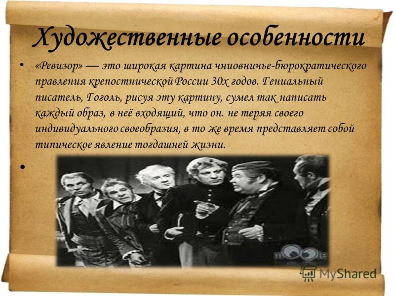 Художественные особенности «Ревизор» это широкая картина чниовничье-бюрократического правления крепостнической России 30х годов. Гениальный писатель, Гоголь, рисуя эту картину, сумел так написать каждый образ, в неё входящий, что он. не теряя своего