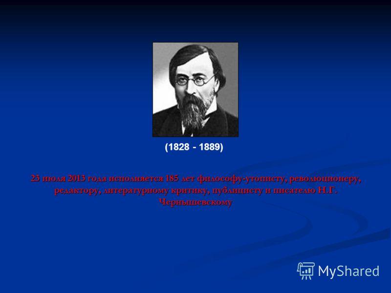 23 июля 2013 года исполняется 185 лет философу-утописту, революционеру, редактору, литературному критику, публицисту и писателю Н.Г. Чернышевскому (1828 (1828 - 1889)