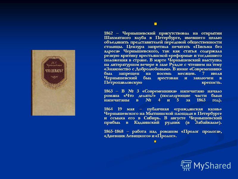 1862 – Чернышевский присутствовал на открытии Шахматного клуба в Петербурге, имевшего целью объединить представителей передовой общественности столицы. Цензура запретила печатать «Письма без адреса» Чернышевского, так как статья содержала резкую крит