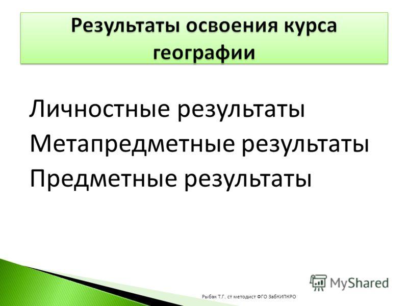 Личностные результаты Метапредметные результаты Предметные результаты Рыбак Т.Г. ст методист ФГО ЗабКИПКРО