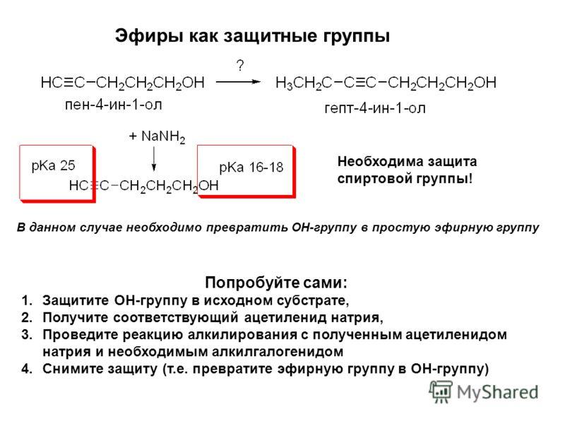Эфиры как защитные группы Необходима защита спиртовой группы! В данном случае необходимо превратить ОН-группу в простую эфирную группу Попробуйте сами: 1.Защитите ОН-группу в исходном субстрате, 2.Получите соответствующий ацетиленид натрия, 3.Проведи