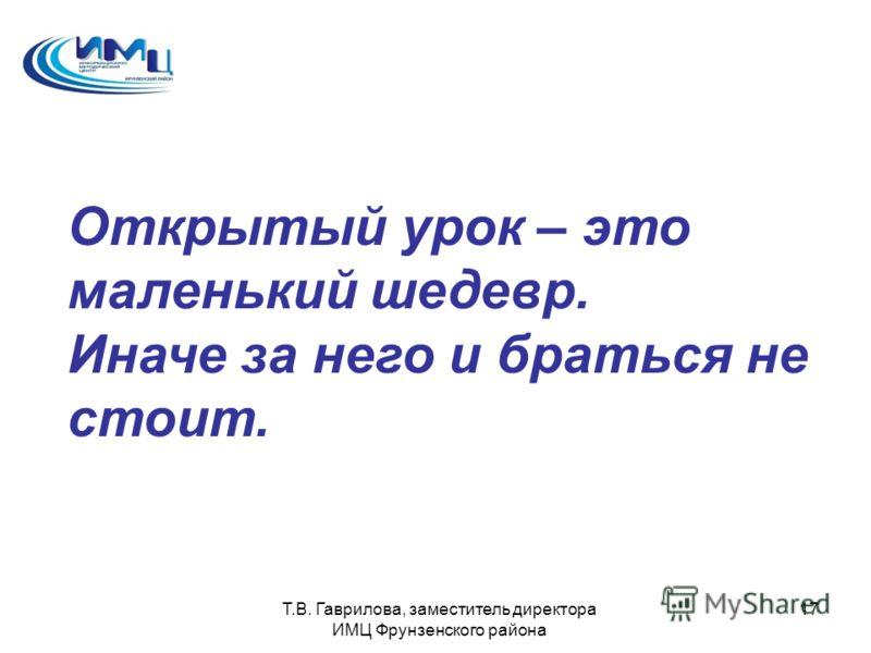Т.В. Гаврилова, заместитель директора ИМЦ Фрунзенского района 17 Открытый урок – это маленький шедевр. Иначе за него и браться не стоит.