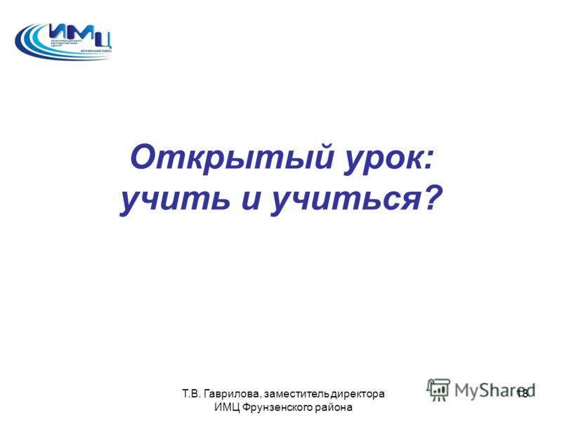 Т.В. Гаврилова, заместитель директора ИМЦ Фрунзенского района 18 Открытый урок: учить и учиться?