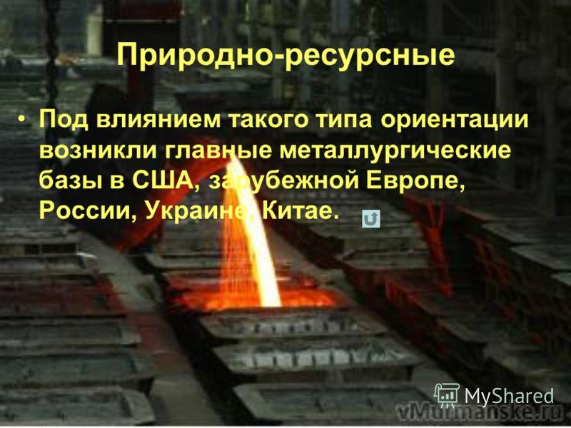 Природно-ресурсные Под влиянием такого типа ориентации возникли главные металлургические базы в США, зарубежной Европе, России, Украине, Китае.