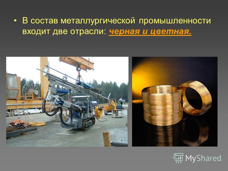 В состав металлургической промышленности входит две отрасли: черная и цветная.