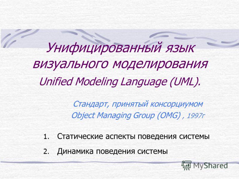 Унифицированный язык визуального моделирования Unified Modeling Language (UML). Стандарт, принятый консорциумом Object Managing Group (OMG), 1997г 1. Статические аспекты поведения системы 2. Динамика поведения системы