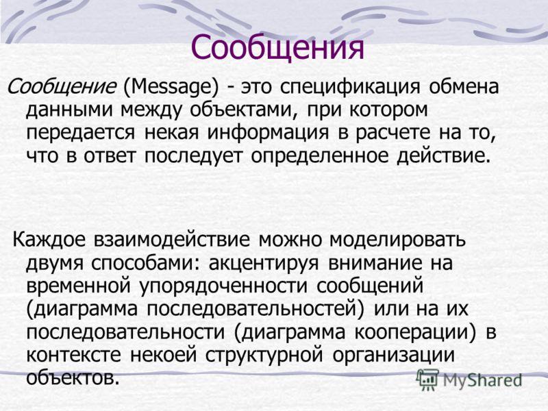 Сообщения Сообщение (Message) - это спецификация обмена данными между объектами, при котором передается некая информация в расчете на то, что в ответ последует определенное действие. Каждое взаимодействие можно моделировать двумя способами: акцентиру