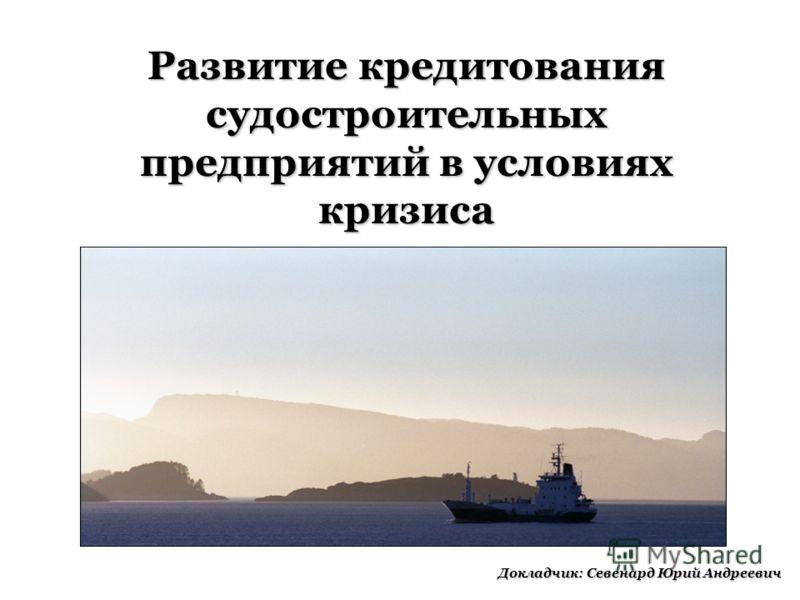 Развитие кредитования судостроительных предприятий в условиях кризиса Докладчик: Севенард Юрий Андреевич