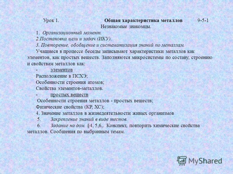 Урок 1. Общая характеристика металлов9-5-1 Незнакомые знакомцы. 1. Организационный момент. 2.Постановка цели и задач (ИКУ). 3. Повторение, обобщение и систематизация знаний по металлам. Учащиеся в процессе беседы записывают характеристики металлов ка