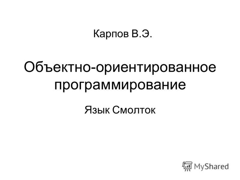 Объектно-ориентированное программирование Язык Смолток Карпов В.Э.
