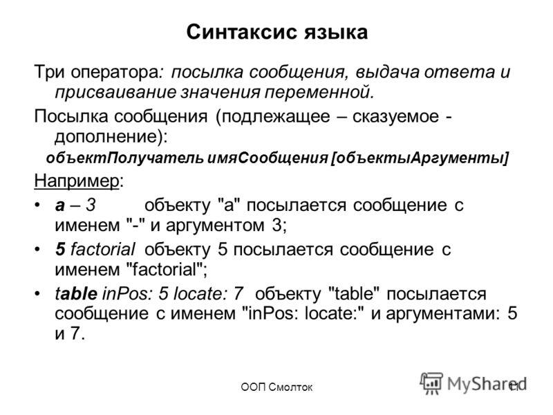 ООП Смолток11 Синтаксис языка Три оператора: посылка сообщения, выдача ответа и присваивание значения переменной. Посылка сообщения (подлежащее – сказуемое - дополнение): объектПолучатель имяСообщения [объектыАргументы] Например: а – 3объекту