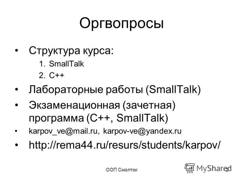 ООП Смолток2 Оргвопросы Структура курса: 1.SmallTalk 2.C++ Лабораторные работы (SmallTalk) Экзаменационная (зачетная) программа (С++, SmallTalk) karpov_ve@mail.ru, karpov-ve@yandex.ru http://rema44.ru/resurs/students/karpov/