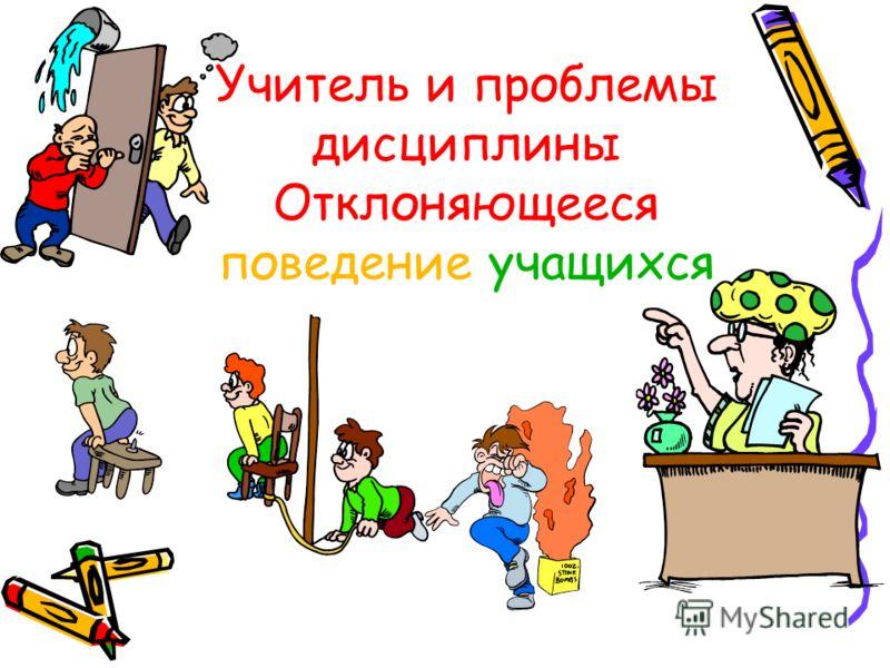 Учитель и проблемы дисциплины Отклоняющееся поведение учащихся