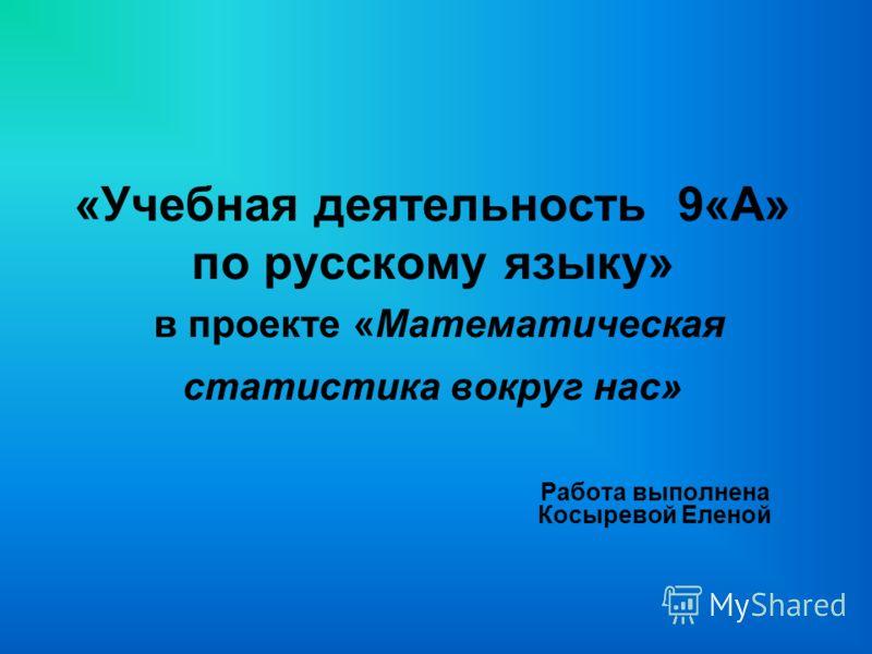 «Учебная деятельность 9«А» по русскому языку» в проекте «Математическая статистика вокруг нас» Работа выполнена Косыревой Еленой