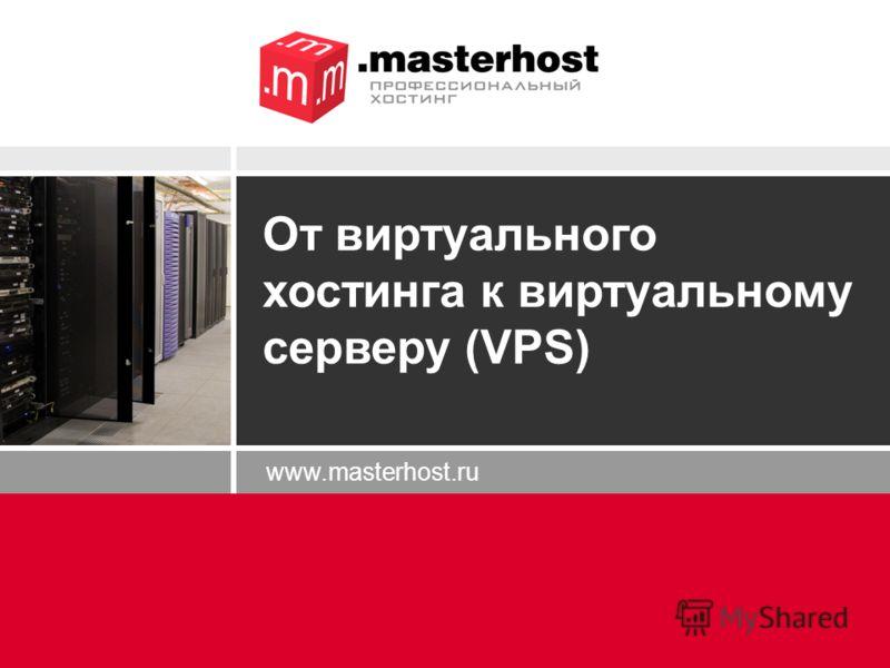 www.masterhost.ru От виртуального хостинга к виртуальному серверу (VPS)