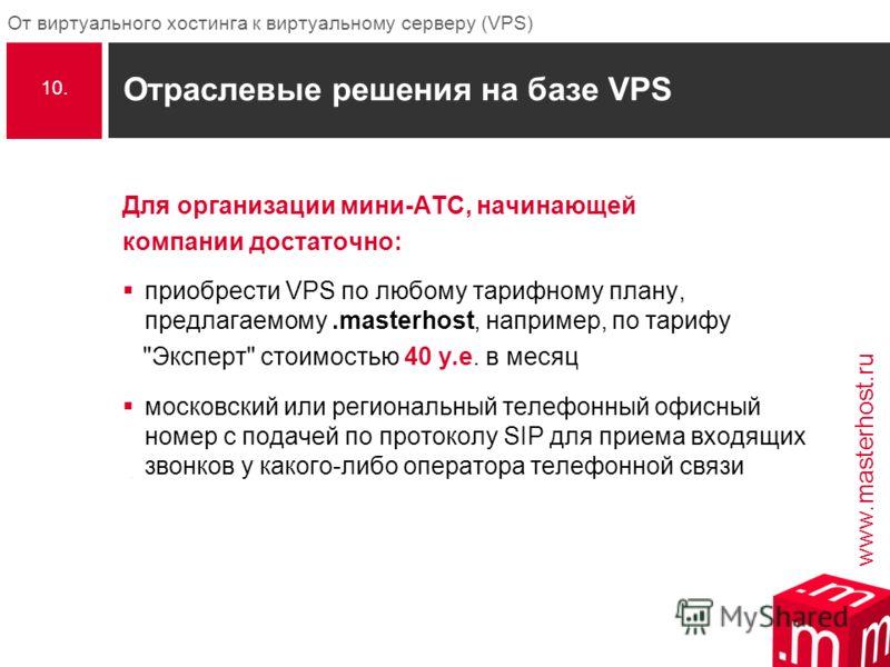 www.masterhost.ru От виртуального хостинга к виртуальному серверу (VPS) Отраслевые решения на базе VPS Для организации мини-АТС, начинающей компании достаточно: приобрести VPS по любому тарифному плану, предлагаемому.masterhost, например, по тарифу