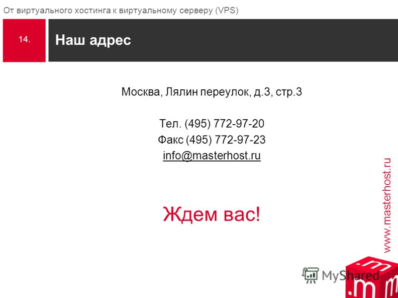 www.masterhost.ru От виртуального хостинга к виртуальному серверу (VPS) Наш адрес Москва, Лялин переулок, д.3, стр.3 Тел. (495) 772-97-20 Факс (495) 772-97-23 info@masterhost.ru Ждем вас! 14.