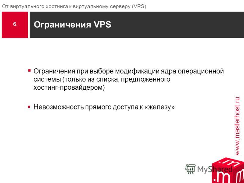 www.masterhost.ru От виртуального хостинга к виртуальному серверу (VPS) Ограничения VPS Ограничения при выборе модификации ядра операционной системы (только из списка, предложенного хостинг-провайдером) Невозможность прямого доступа к «железу» 6.