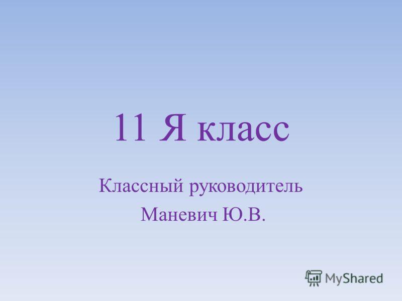 11 Я класс Классный руководитель Маневич Ю.В.