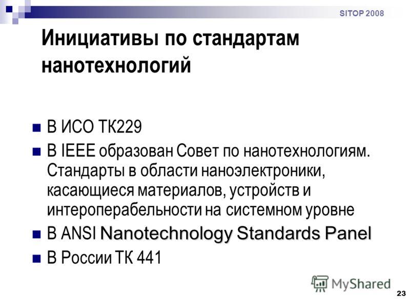 23 SITOP 2008 Инициативы по стандартам нанотехнологий В ИСО ТК229 В IEEE образован Совет по нанотехнологиям. Cтандарты в области наноэлектроники, касающиеся материалов, устройств и интероперабельности на системном уровне Nanotechnology Standards Pane