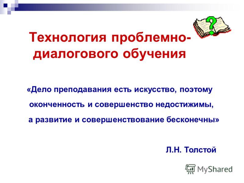 Технология проблемно- диалогового обучения «Дело преподавания есть искусство, поэтому оконченность и совершенство недостижимы, а развитие и совершенствование бесконечны» Л.Н. Толстой