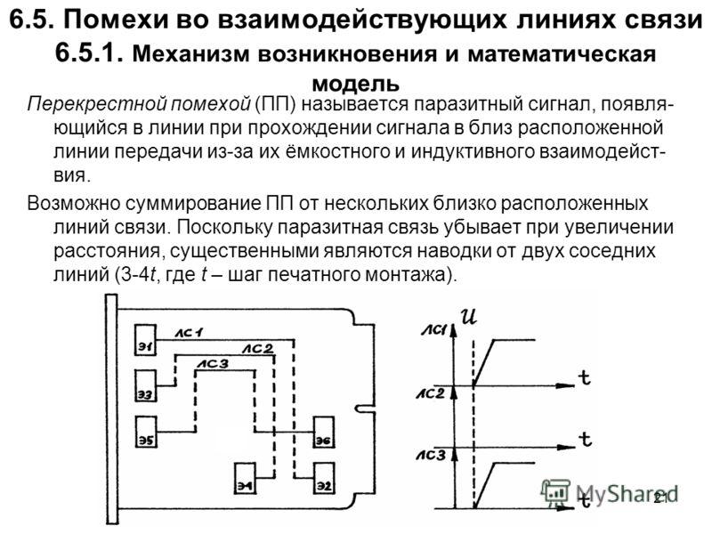 21 6.5. Помехи во взаимодействующих линиях связи 6.5.1. Механизм возникновения и математическая модель Перекрестной помехой (ПП) называется паразитный сигнал, появля- ющийся в линии при прохождении сигнала в близ расположенной линии передачи из-за их