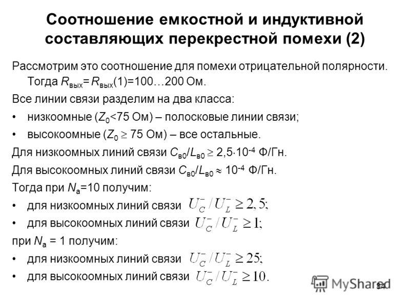 34 Соотношение емкостной и индуктивной составляющих перекрестной помехи (2) Рассмотрим это соотношение для помехи отрицательной полярности. Тогда R вых = R вых (1)=100…200 Ом. Все линии связи разделим на два класса: низкоомные (Z 0