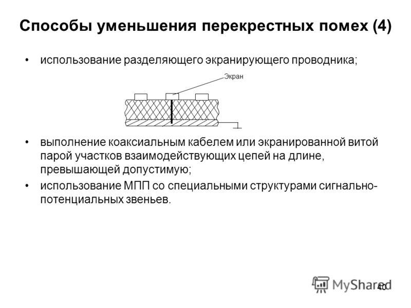 40 Способы уменьшения перекрестных помех (4) использование разделяющего экранирующего проводника; выполнение коаксиальным кабелем или экранированной витой парой участков взаимодействующих цепей на длине, превышающей допустимую; использование МПП со с
