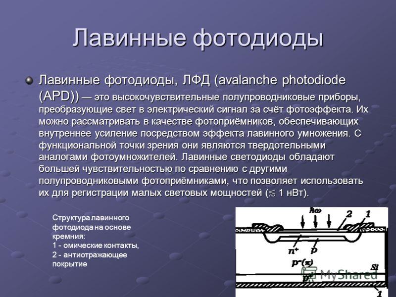 Лавинные фотодиоды Лавинные фотодиоды, ЛФД (avalanche photodiode (APD)) это высокочувствительные полупроводниковые приборы, преобразующие свет в электрический сигнал за счёт фотоэффекта. Их можно рассматривать в качестве фотоприёмников, обеспечивающи