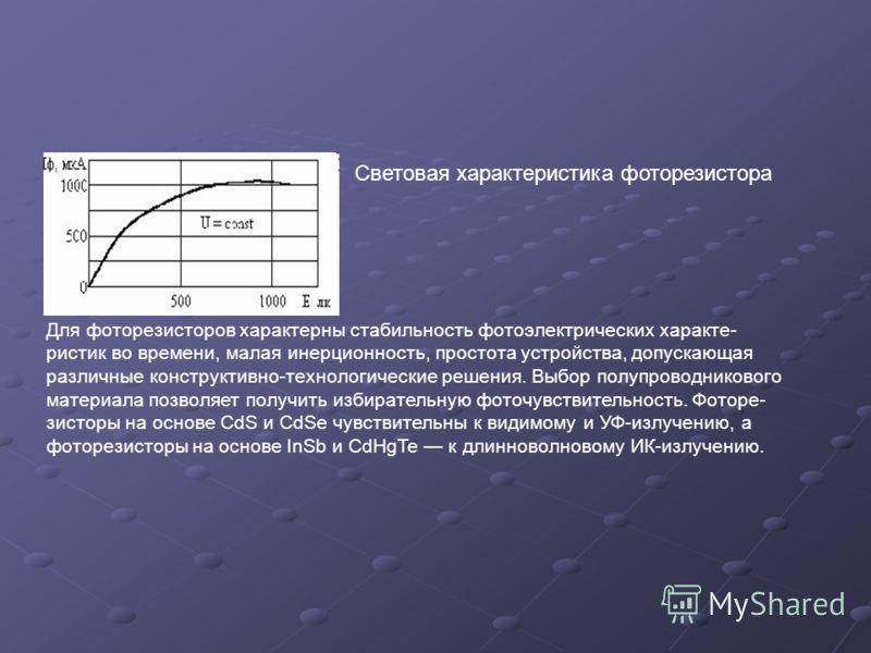 Световая характеристика фоторезистора Для фоторезисторов характерны стабильность фотоэлектрических характе- ристик во времени, малая инерционность, простота устройства, допускающая различные конструктивно-технологические решения. Выбор полупроводнико