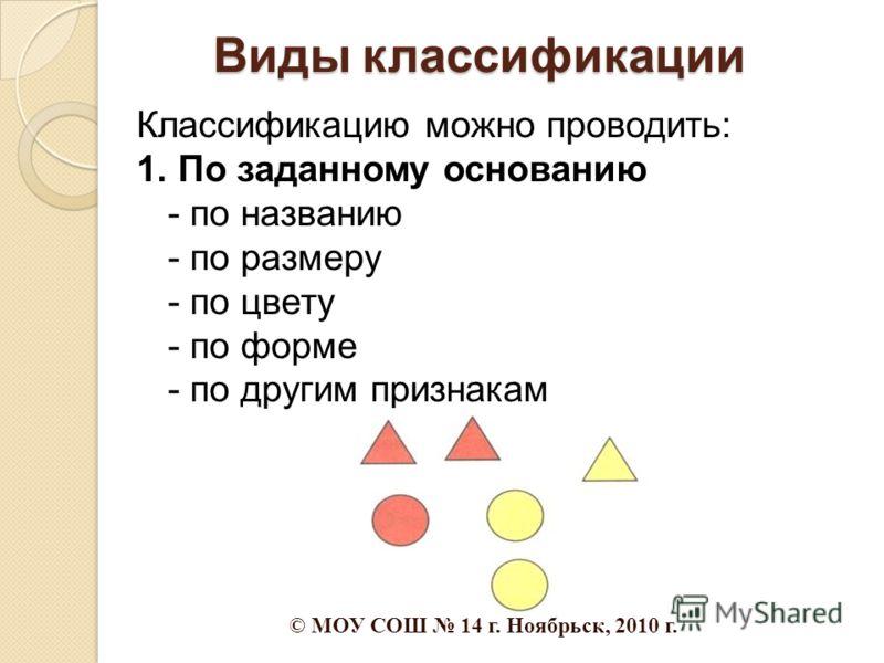 Виды классификации Классификацию можно проводить: 1. По заданному основанию - по названию - по размеру - по цвету - по форме - по другим признакам © МОУ СОШ 14 г. Ноябрьск, 2010 г.