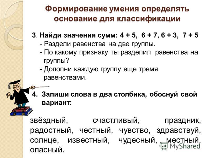 Формирование умения определять основание для классификации 3. Найди значения сумм: 4 + 5, 6 + 7, 6 + 3, 7 + 5 - Раздели равенства на две группы. - По какому признаку ты разделил равенства на группы? - Дополни каждую группу еще тремя равенствами. 4. З