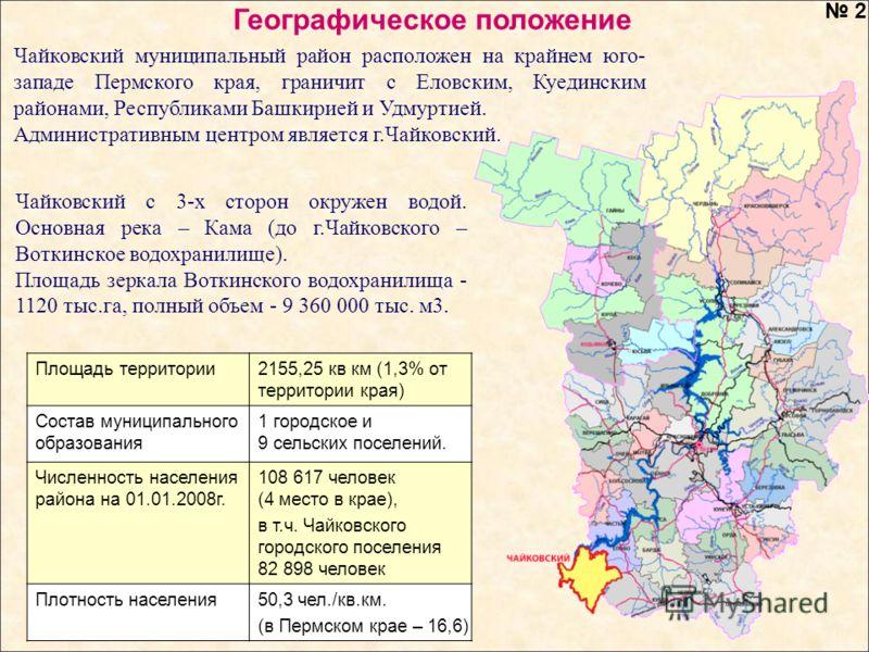 Чайковский муниципальный район расположен на крайнем юго- западе Пермского края, граничит с Еловским, Куединским районами, Республиками Башкирией и Удмуртией. Административным центром является г.Чайковский. Площадь территории2155,25 кв км (1,3% от те