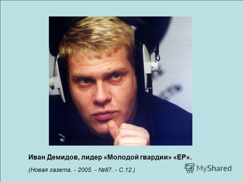 Иван Демидов, лидер «Молодой гвардии» «ЕР». (Новая газета. - 2005. - 87. - С.12.)