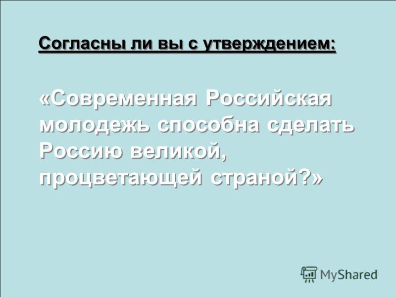Согласны ли вы с утверждением: «Современная Российская молодежь способна сделать Россию великой, процветающей страной?» Согласны ли вы с утверждением: «Современная Российская молодежь способна сделать Россию великой, процветающей страной?»