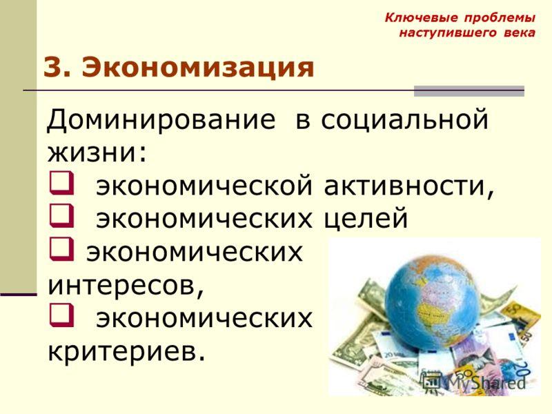 Ключевые проблемы наступившего века 3. Экономизация Доминирование в социальной жизни: экономической активности, экономических целей экономических интересов, экономических критериев.