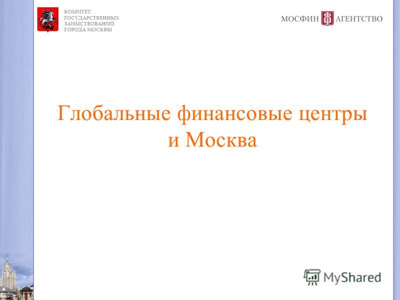 КОМИТЕТ ГОСУДАРСТВЕННЫХ ЗАИМСТВОВАНИЙ ГОРОДА МОСКВЫ Глобальные финансовые центры и Москва