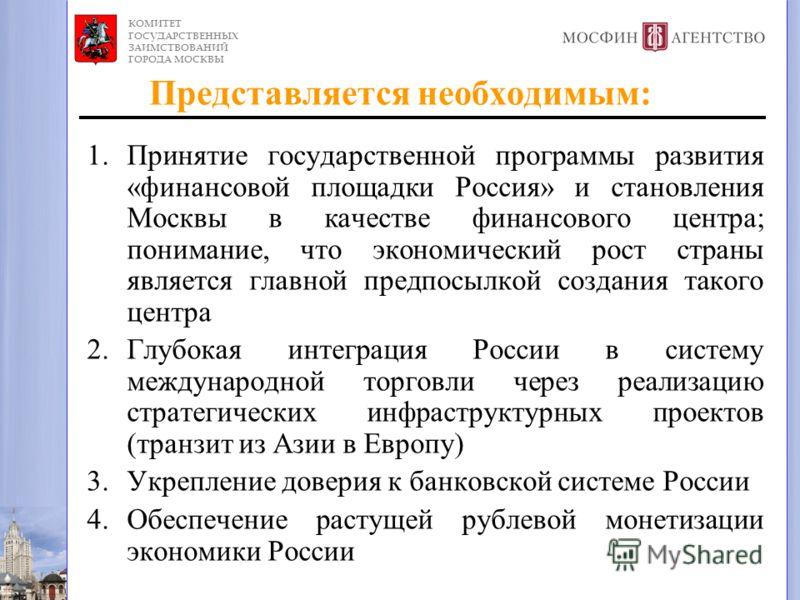 Представляется необходимым: 1.Принятие государственной программы развития «финансовой площадки Россия» и становления Москвы в качестве финансового центра; понимание, что экономический рост страны является главной предпосылкой создания такого центра 2
