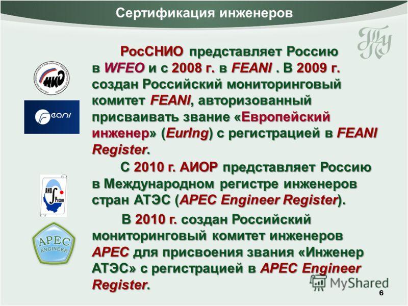 Сертификация инженеров РосСНИО представляет Россию в WFEO и с 2008 г. в FEANI. В 2009 г. создан Российский мониторинговый комитет FEANI, авторизованный присваивать звание «Европейский инженер» (EurIng) с регистрацией в FEANI Register. 6 С 2010 г. АИО