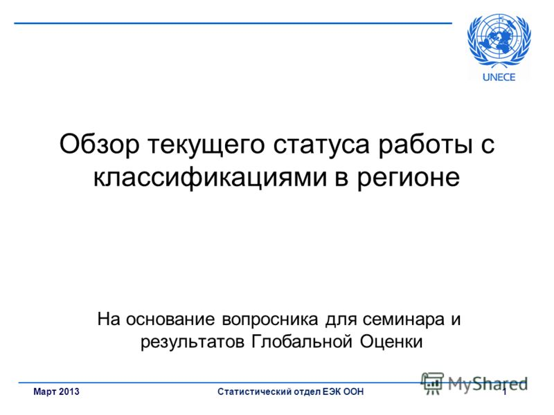 Март 2013Статистический отдел ЕЭК ООН 1 Обзор текущего статуса работы с классификациями в регионе На основание вопросника для семинара и результатов Глобальной Оценки