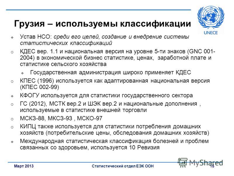 Март 2013Статистический отдел ЕЭК ООН 15 Грузия – используемы классификации Устав НСО: среди его целей, создание и внедрение системы статистических классификаций o КДЕС вер. 1.1 и национальная версия на уровне 5-ти знаков (GNC 001- 2004) в экономичес