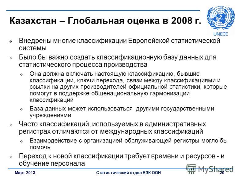 Март 2013Статистический отдел ЕЭК ООН 20 Казахстан – Глобальная оценка в 2008 г. Внедрены многие классификации Европейской статистической системы Было бы важно создать классификационную базу данных для статистического процесса производства Она должна